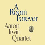 Aaron Irwin Quartet A Room Forever