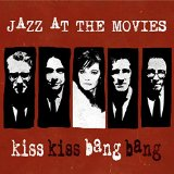 Jazz At The Movies Kiss Kiss Bang Bang
