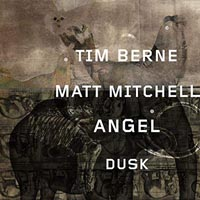 Tim Berne Matt Mitchell Angel Dusk